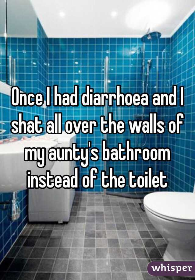 Once I had diarrhoea and I shat all over the walls of my aunty's bathroom instead of the toilet