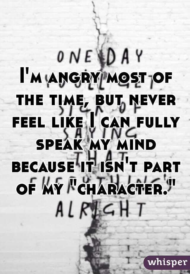 "I'm angry most of the time, but never feel like I can fully speak my mind because it isn't part of my ""character."""