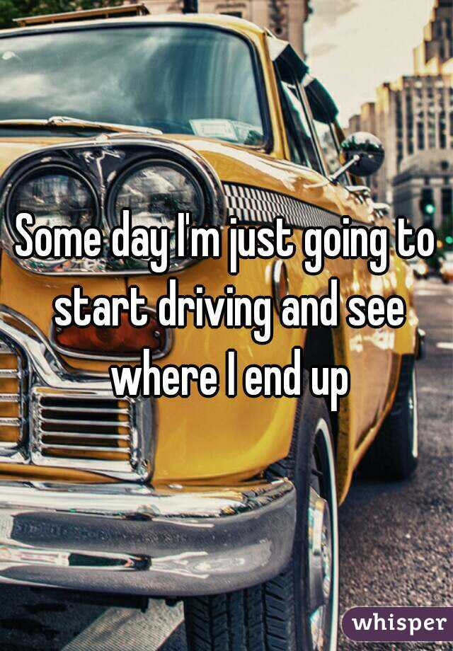 Some day I'm just going to start driving and see where I end up