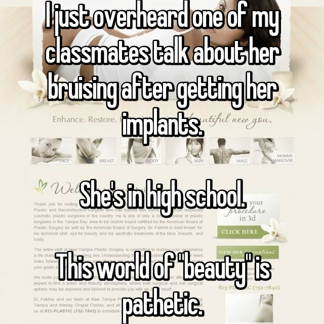 "I just overheard one of my classmates talk about her bruising after getting her implants.  She's in high school.  This world of ""beauty"" is pathetic."