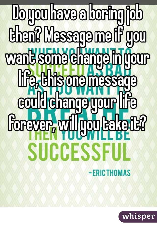 do you have a boring job then message me if you want some change in your life - Why Do You Want To Change Your Job
