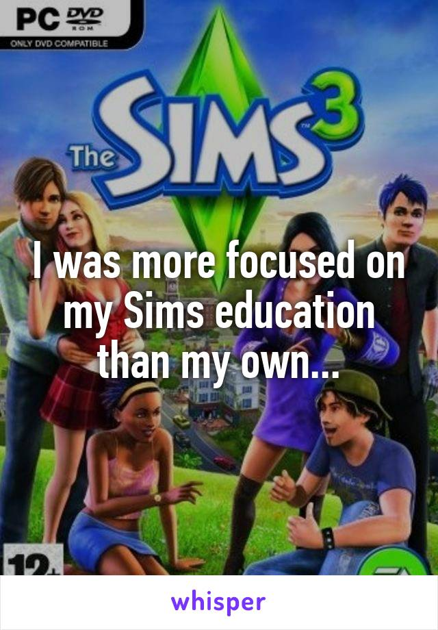 I was more focused on my Sims education than my own...