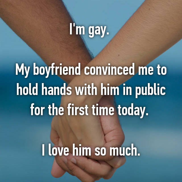 I'm gay.   My boyfriend convinced me to hold hands with him in public for the first time today.   I love him so much.