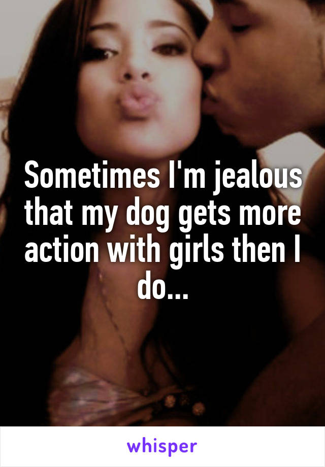 Sometimes I'm jealous that my dog gets more action with girls then I do...