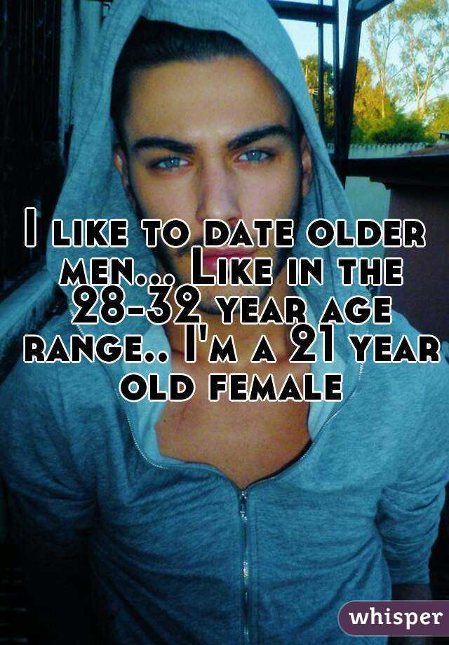 I like to date older men... Like in the 28-32 year age range.. I'm a 21 year old female
