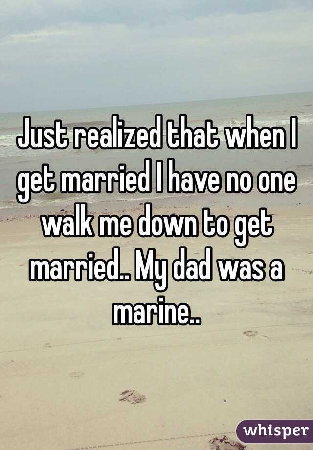 Just realized that when I get married I have no one walk me down to get married.. My dad was a marine..
