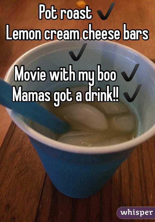 Pot roast ✔️ Lemon cream cheese bars ✔️ Movie with my boo ✔️ Mamas got a drink!! ✔️