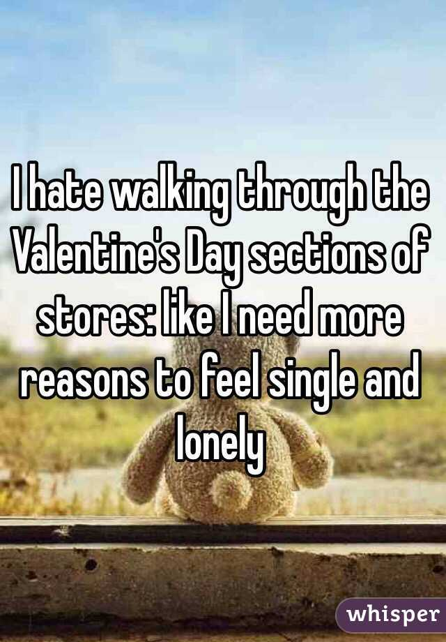 I hate walking through the Valentine's Day sections of stores: like I need more reasons to feel single and lonely