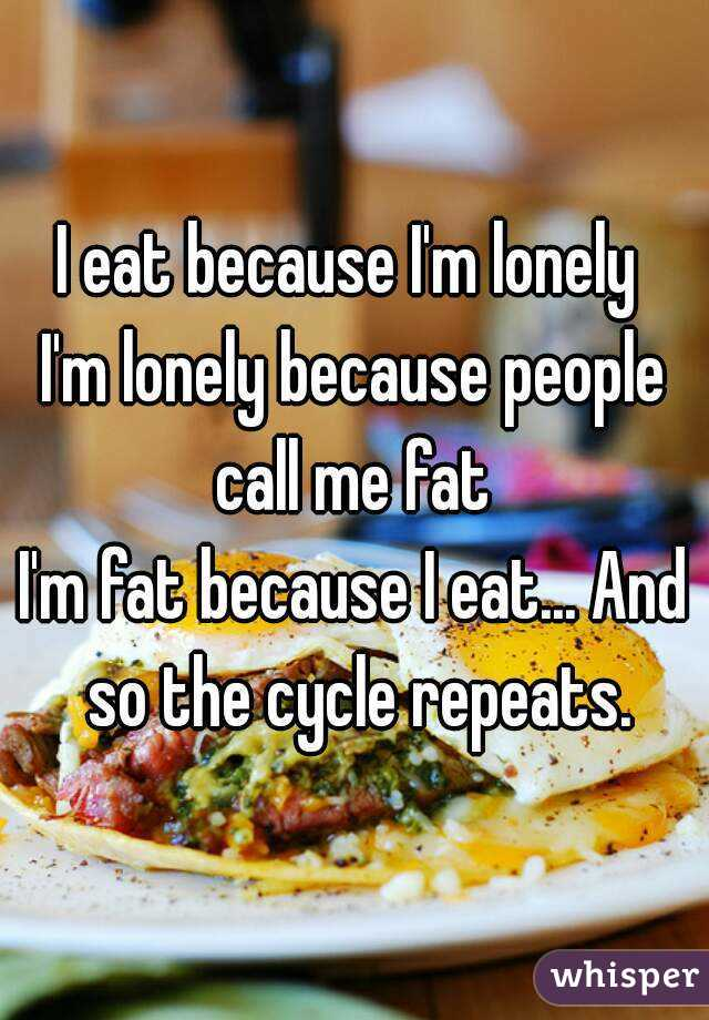 I eat because I'm lonely  I'm lonely because people call me fat  I'm fat because I eat... And so the cycle repeats.