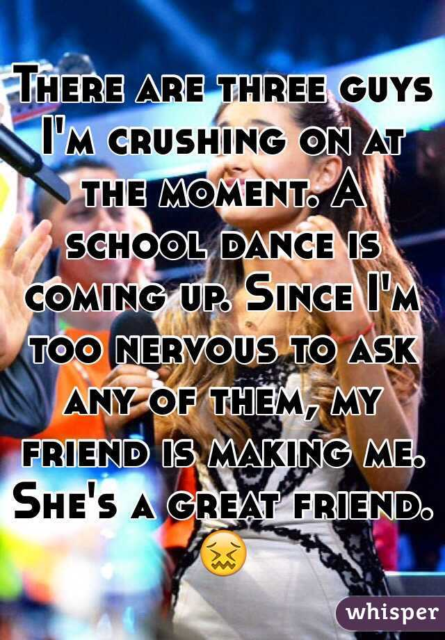 There are three guys I'm crushing on at the moment. A school dance is coming up. Since I'm too nervous to ask any of them, my friend is making me. She's a great friend. 😖
