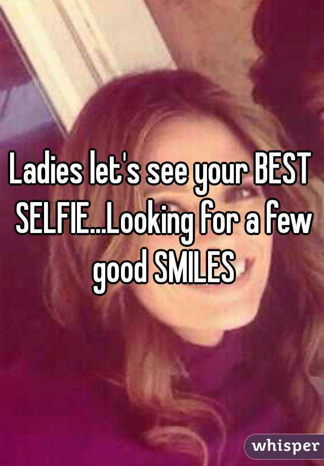 Ladies let's see your BEST SELFIE...Looking for a few good SMILES