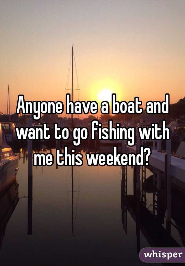 Anyone have a boat and want to go fishing with me this weekend?
