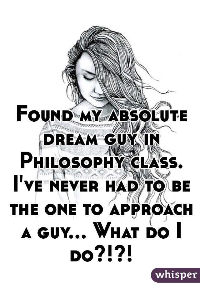 Found my absolute dream guy in Philosophy class. I've never had to be the one to approach a guy... What do I do?!?!