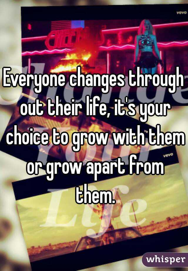 Everyone changes through out their life, it's your choice to grow with them or grow apart from them.
