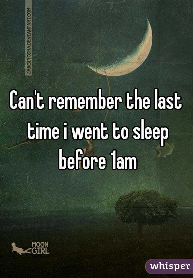 Can't remember the last time i went to sleep before 1am