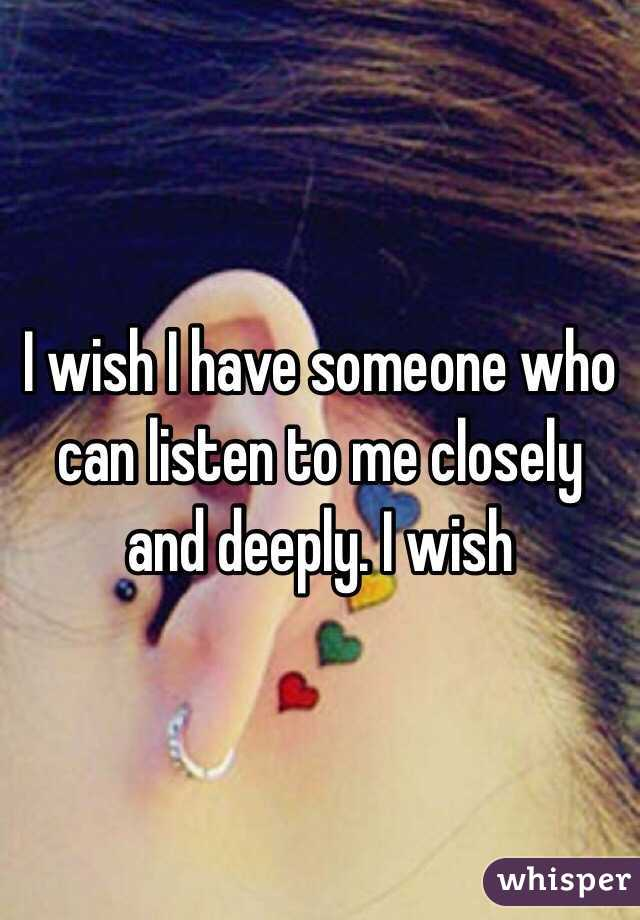 I wish I have someone who can listen to me closely and deeply. I wish