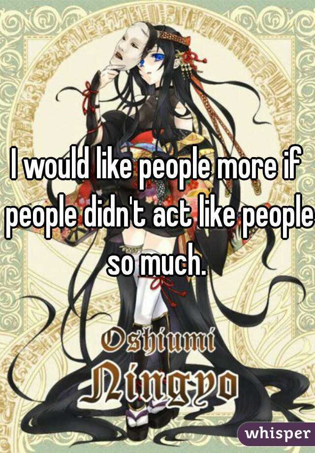 I would like people more if people didn't act like people so much.