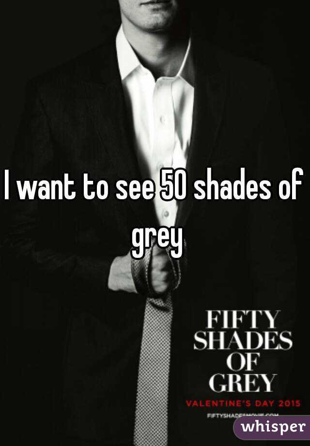 I want to see 50 shades of grey