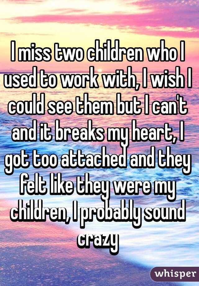 I miss two children who I used to work with, I wish I could see them but I can't and it breaks my heart, I got too attached and they felt like they were my children, I probably sound crazy