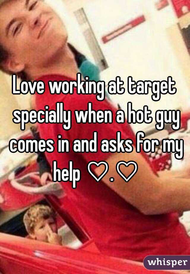 Love working at target specially when a hot guy comes in and asks for my help ♡.♡