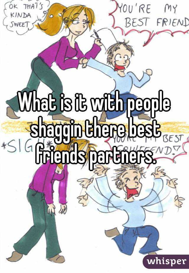 What is it with people shaggin there best friends partners.
