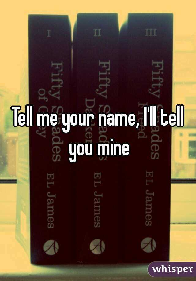 Tell me your name, I'll tell you mine
