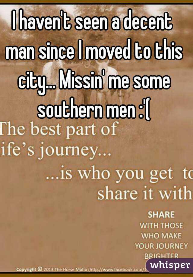 I haven't seen a decent man since I moved to this city... Missin' me some southern men :'(