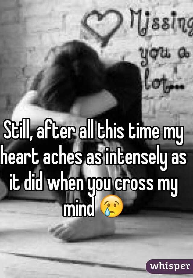 Still, after all this time my heart aches as intensely as it did when you cross my mind 😢