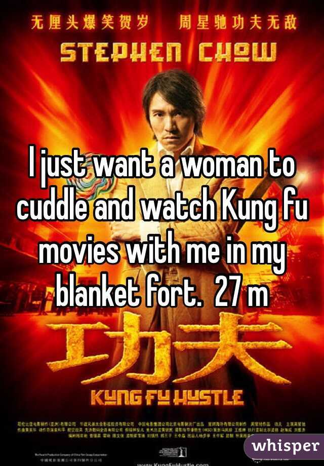 I just want a woman to cuddle and watch Kung fu movies with me in my blanket fort.  27 m