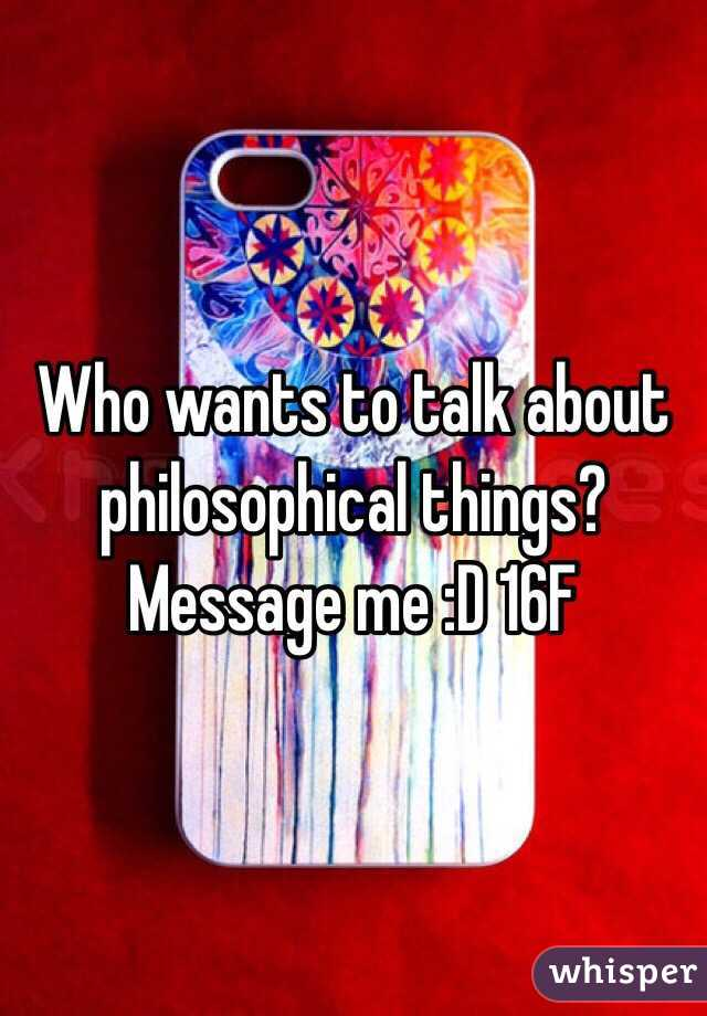 Who wants to talk about philosophical things? Message me :D 16F