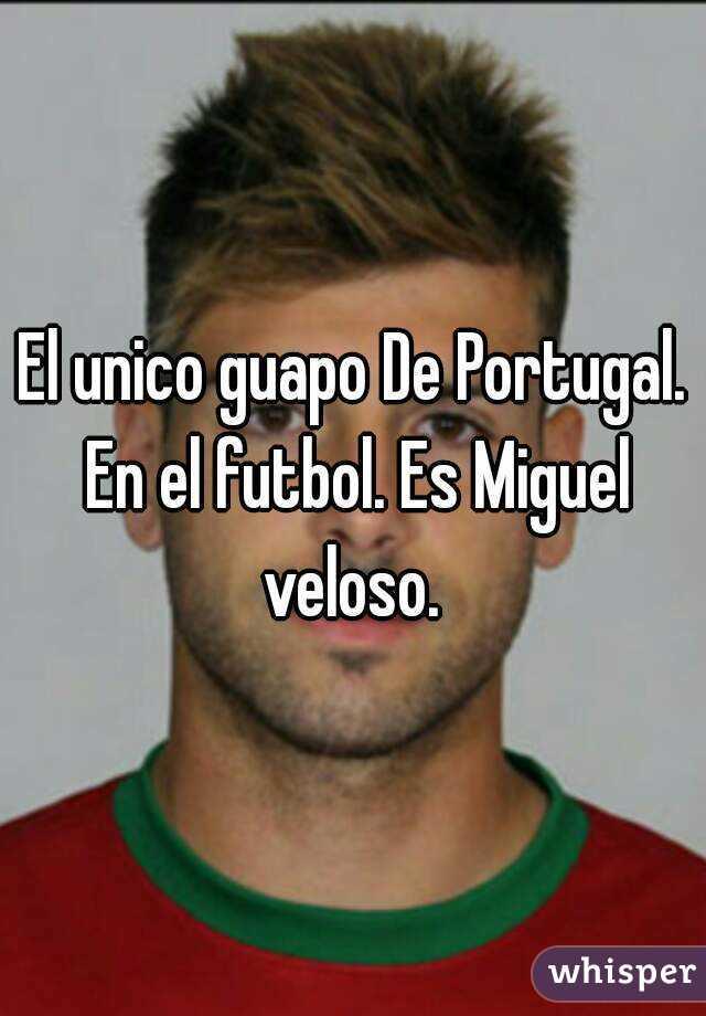 El unico guapo De Portugal. En el futbol. Es Miguel veloso.
