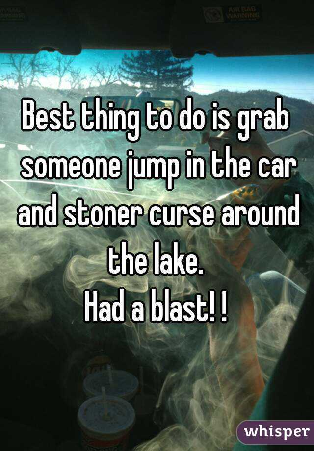 Best thing to do is grab someone jump in the car and stoner curse around the lake.  Had a blast! !