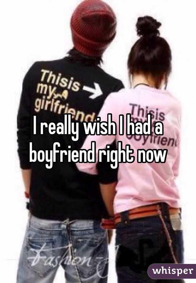 I really wish I had a boyfriend right now