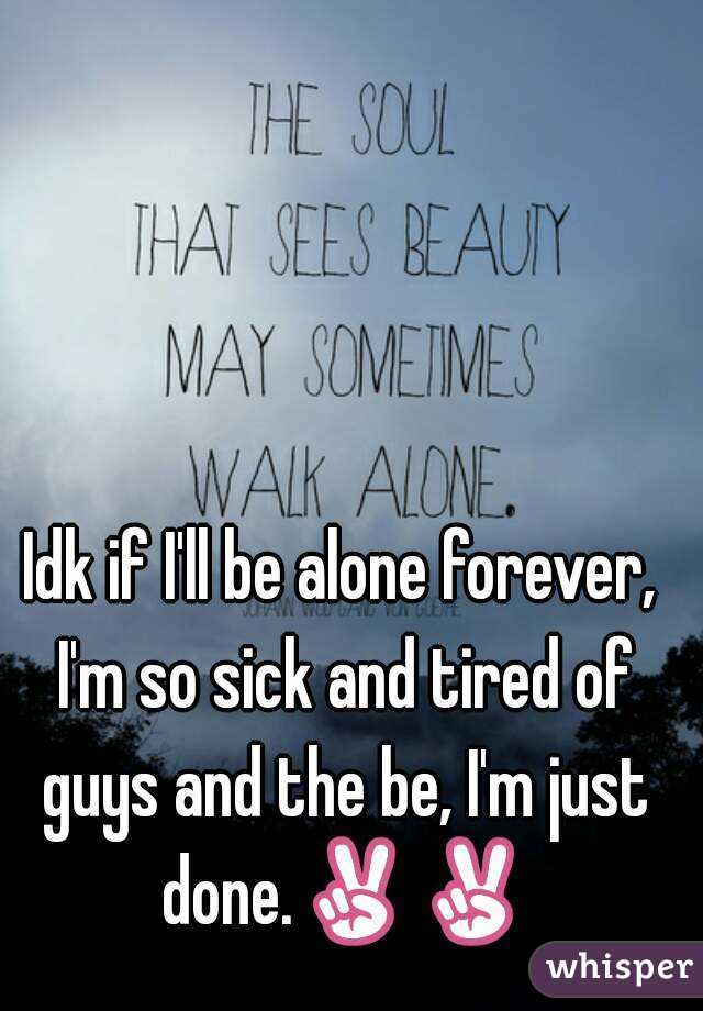 Idk if I'll be alone forever, I'm so sick and tired of guys and the be, I'm just done.✌✌