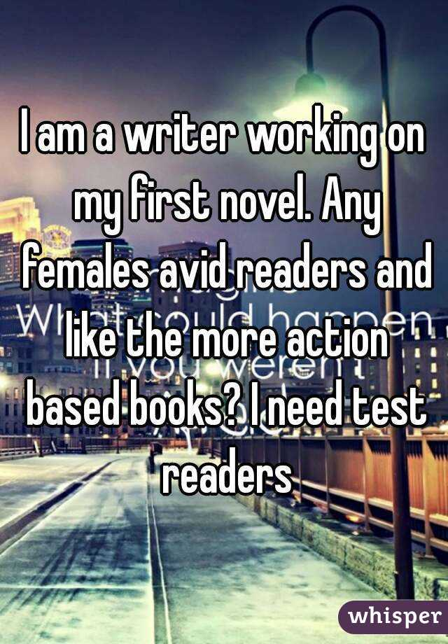I am a writer working on my first novel. Any females avid readers and like the more action based books? I need test readers