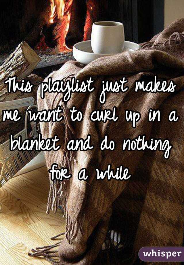 This playlist just makes me want to curl up in a blanket and do nothing for a while