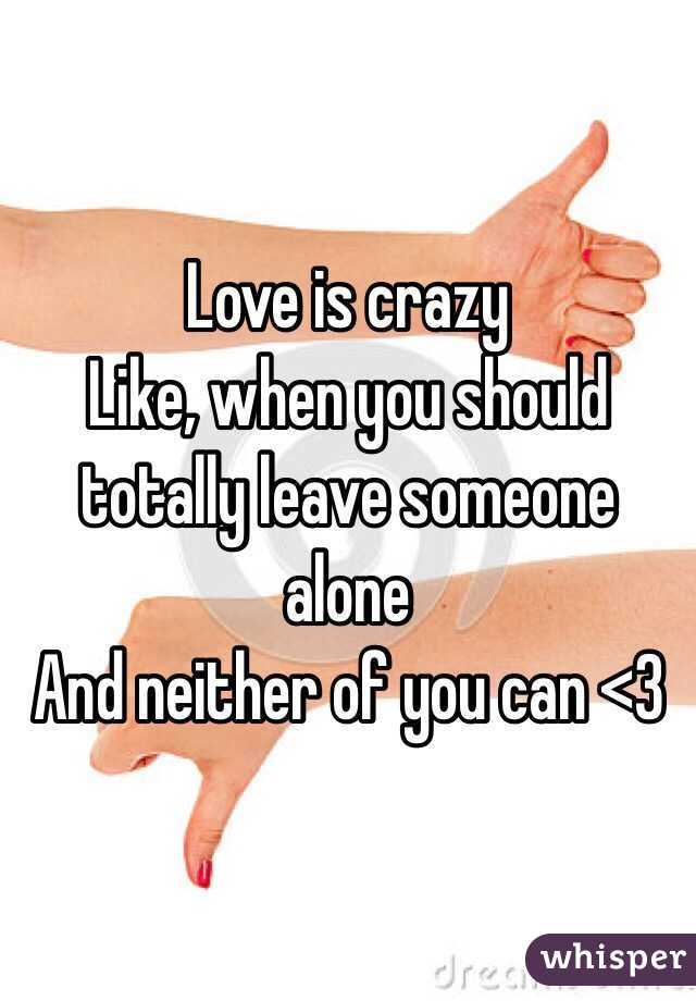 Love is crazy Like, when you should totally leave someone alone And neither of you can <3