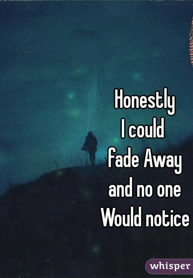 Honestly I could  fade Away  and no one  Would notice
