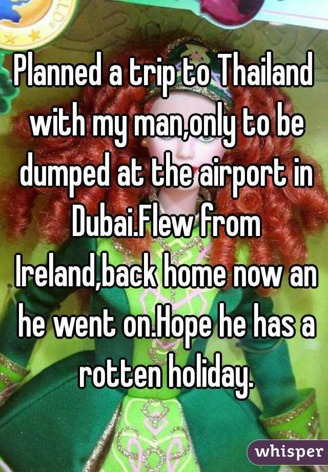 Planned a trip to Thailand with my man,only to be dumped at the airport in Dubai.Flew from Ireland,back home now an he went on.Hope he has a rotten holiday.