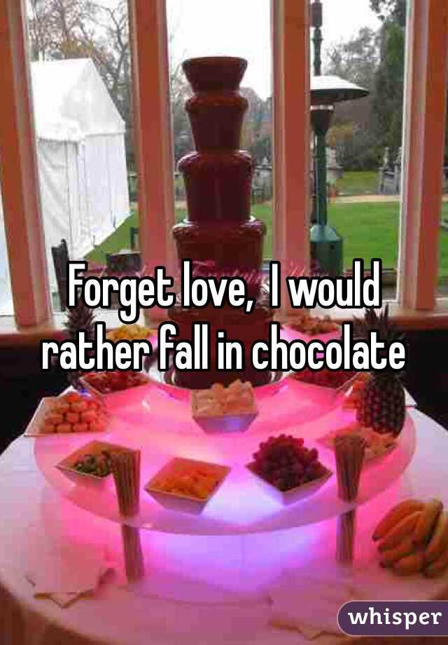 Forget love,  I would rather fall in chocolate