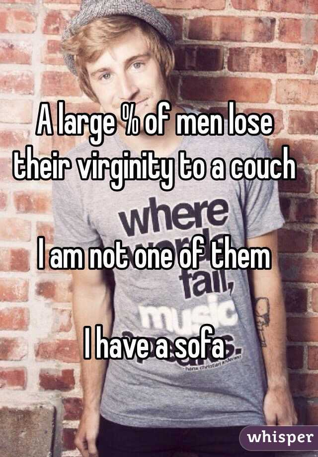 A large % of men lose their virginity to a couch   I am not one of them   I have a sofa