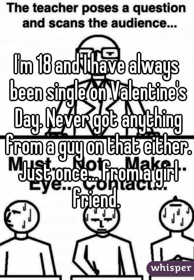 I'm 18 and I have always been single on Valentine's Day. Never got anything from a guy on that either. Just once... from a girl friend.