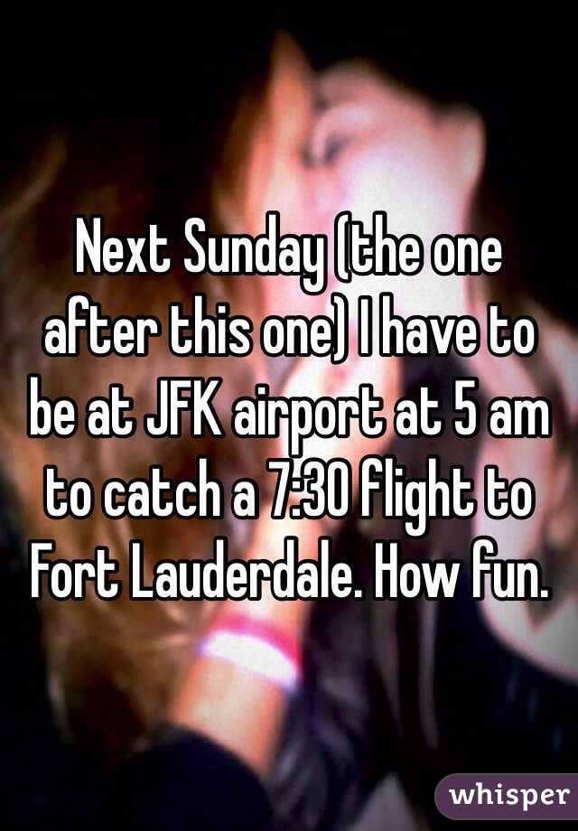 Next Sunday (the one after this one) I have to be at JFK airport at 5 am to catch a 7:30 flight to Fort Lauderdale. How fun.