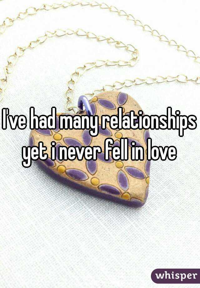 I've had many relationships yet i never fell in love