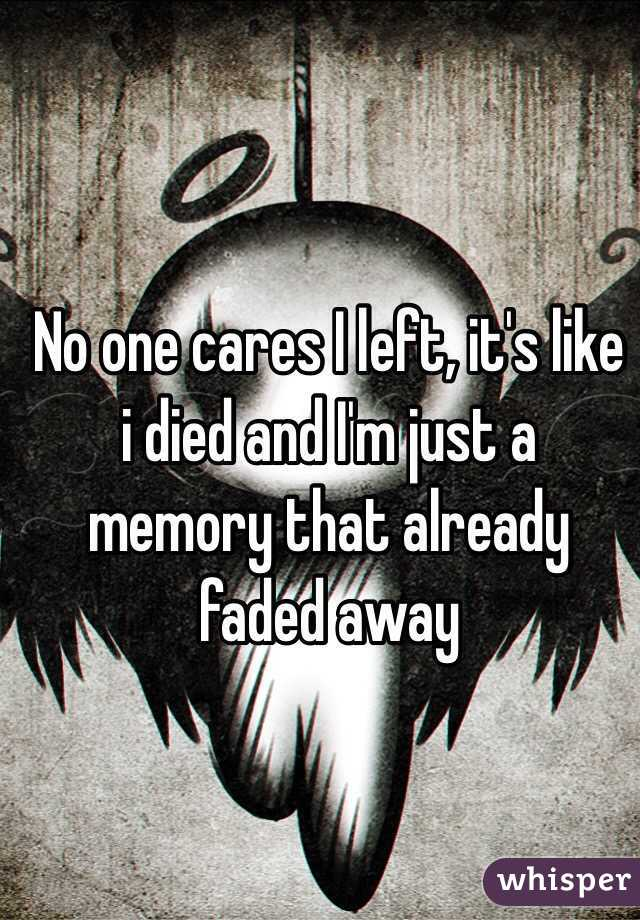 No one cares I left, it's like i died and I'm just a memory that already faded away