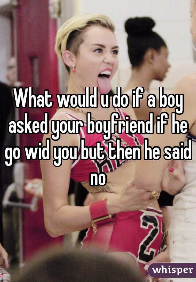 What would u do if a boy asked your boyfriend if he go wid you but then he said no