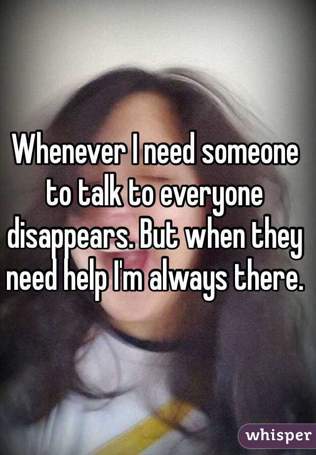 Whenever I need someone to talk to everyone disappears. But when they need help I'm always there.