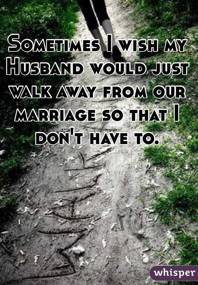 Sometimes I wish my Husband would just walk away from our marriage so that I don't have to.