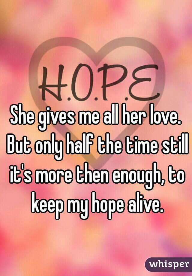 She gives me all her love. But only half the time still it's more then enough, to keep my hope alive.