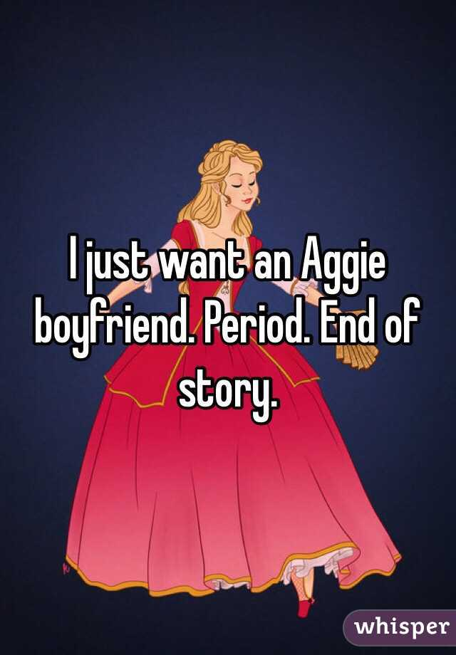 I just want an Aggie boyfriend. Period. End of story.